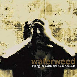 Waterweed Killing the earth means our suicide
